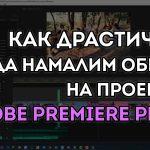 Как драматично да намалим размера на проект в Adobe Premiere Pro